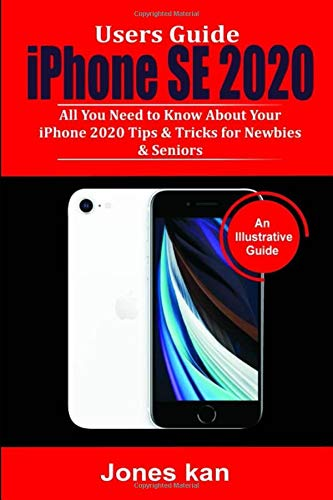 Users Guide iPhone SE 2020: All you Need to Know About your iPhone 2020, Tips & Tricks for Newbies & Seniors.