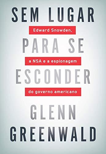 Sem lugar para se esconder: Edward Snowden, a NSA e a espionagem do governo americano