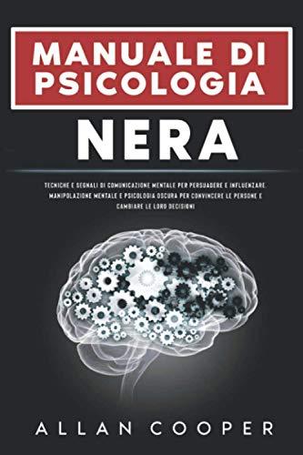 Manuale Di Psicologia Nera : Tecniche E Segnali Di Comunicazione Mentale Per Persuadere E Influenzare. Manipolazione Mentale E Psicologia Oscura Per Convincere Le Persone E Cambiare Le Loro Decisioni