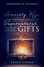 Heavenly Keys to Unlocking Your Spiritual Gifts: Supernatural Strategies for Operating in the Gifts of the Holy Spirit