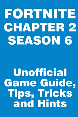 Fortnite: Chapter 2, Season 6 - Unofficial Game Guide, Tips, Tricks and Hints