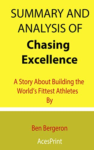 Summary and Analysis of Chasing Excellence: A Story About Building the World's Fittest Athletes By Ben Bergeron