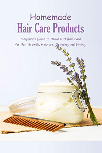 Homemade Hair Care Products: Beginner's Guide to Make DIY Hair Care for Hair Growth, Moisture, Cleansing and Styling: Natural Hair Care Recipes Book
