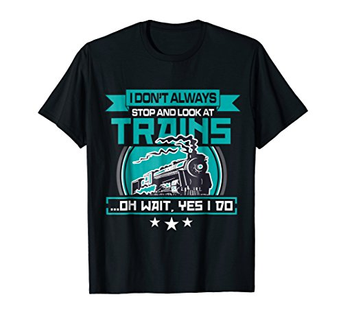 I dont always stop and look at trains Shirt