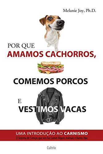 Por Que Amamos Cachorros, Comemos Porcos e Vestimos Vacas: Uma Introdução Ao Carnismo.
