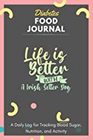Diabetes Food Journal - Life Is Better With A Irish Setter Dog: A Daily Log for Tracking Blood Sugar, Nutrition, and Activity. Record Your Glucose levels before and after (Breakfast, Lunch, Dinner, ...) Tracking Journal with Notes, Stay Organized!