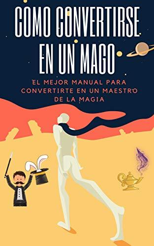 Como Convertirse en un Mago: El mejor manual para convertirte en un maestro de la magia