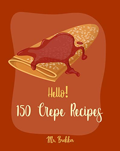 Hello! 150 Crepe Recipes: Best Crepe Cookbook Ever For Beginners [Crepe Book, Crepe Recipe Books, Crepe Cake Recipes, French Crepe Cookbook, Crepe Maker Recipe Book, Crepe Cookbook For Kids] [Book 1]