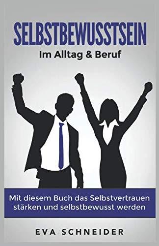 Selbstbewusstsein: Im Alltag & Beruf. Mit diesem Buch das Selbstvertrauen stärken und selbstbewusst...
