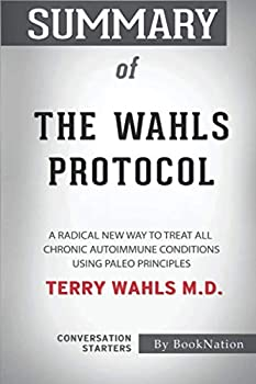 Summary of The Wahls Protocol  A Radical New Way to Treat All Chronic Autoimmune Conditions Using Paleo Principles by Terry Wahls M.D  Conversation Starters