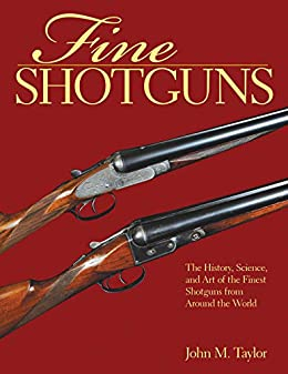 Fine Shotguns: The History, Science, and Art of the Finest Shotguns from Around the World by [John M. Taylor]