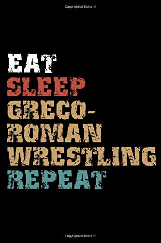 Eat, Sleep, GRECO-ROMAN WRESTLING Repeat Notebook Birthday GRECO-ROMAN WRESTLING Gift: Lined Notebook / Journal Gift, 101 Pages, 6x9, Soft Cover, Matte Finish