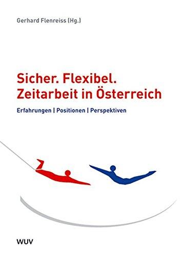 Sicher. Flexibel. Zeitarbeit in Österreich. Erfahrungen, Positionen, Perspektiven