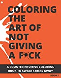 Coloring The Art of Not Giving a F*ck: A Counterintuitive Coloring Book to Swear Stress Away (Vol.1) (Subtle F*CK Coloring Series)