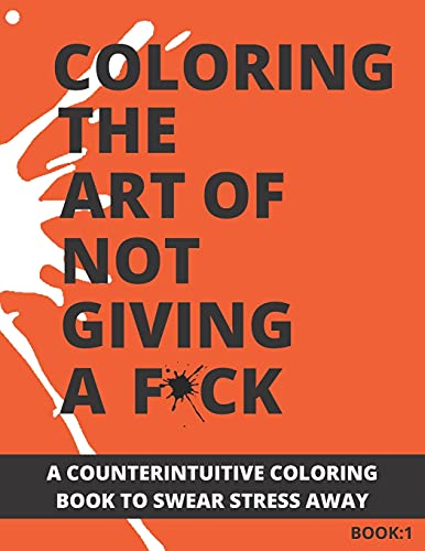 Coloring The Art of Not Giving a F*ck: A Counterintuitive Coloring Book to Swear Stress Away (Vol.1)