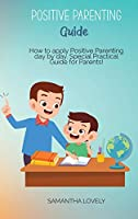 Positive Parenting Guide: How to apply Positive Parenting day by day. Special Practical Guide for Parents!