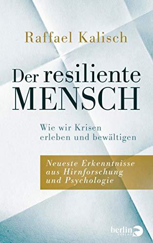 Der resiliente Mensch: Wie wir Krisen erleben und bewältigen • Neueste Erkenntnisse aus Hirnforschung und Psychologie