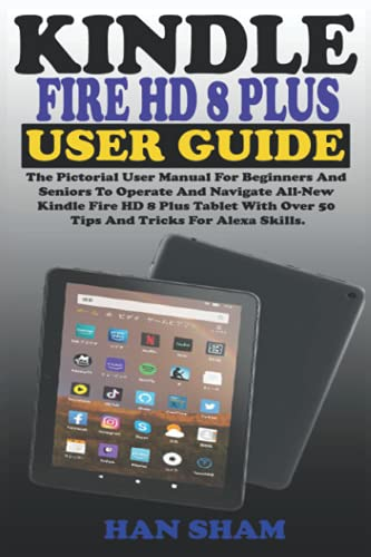 KINDLE FIRE HD 8 PLUS USER GUIDE: The Pictorial User Manual For Beginners And Seniors To Operate And Navigate All-New Kindle Fire HD 8 Plus Tablet With Over 50 Tips And Tricks For Alexa Skills.