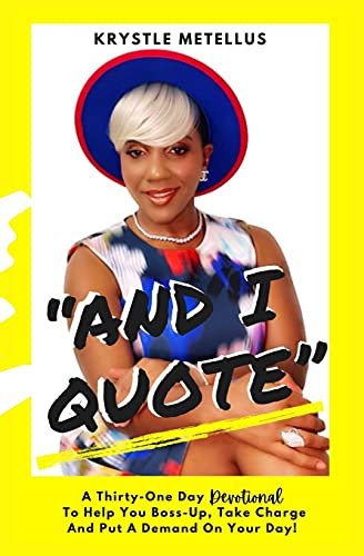 """""""And I Quote"""": A Thirty-One Day Devotional To Help You Boss-Up, Take Charge And Put A Demand On Your"""