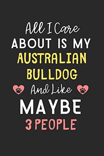 All I care about is my Australian Bulldog and like maybe 3 people: Lined Journal, 120 Pages, 6 x 9, Funny Australian Bulldog Gift Idea, Black Matte ... Bulldog and like maybe 3 people Journal) 1