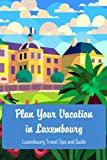 Plan Your Vacation in Luxembourg: Luxembourg Travel Tips and Guide: Luxembourg Travel Guide