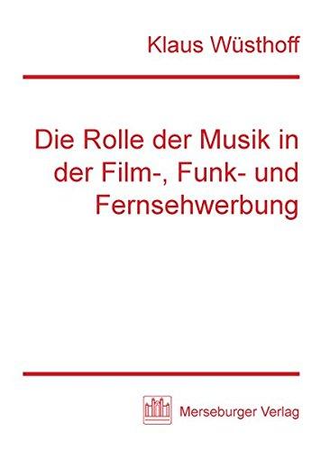 Die Rolle der Musik in der Film-, Funk- und Fernsehwerbung: Mit Kompositionsanleitungen für Werbespots und einer Instrumententabelle der Gebrauchsmusik