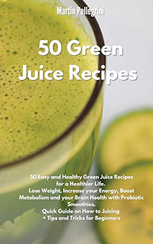 50 Green Juice Recipes: 50 Easy and Healthy Green Juice Recipes for a Healthier Life. Lose Weight, Increase your Energy, Boost Metabolism and your ... to Make them + Tips and Tricks for Beginners