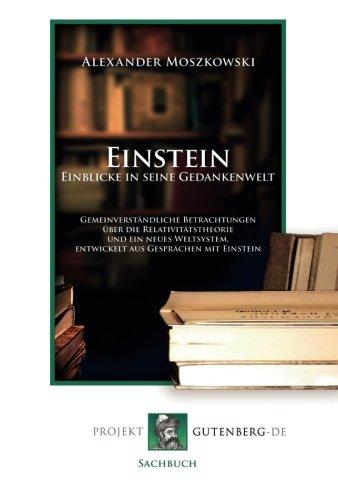 Einstein - Einblicke in seine Gedankenwelt: Gemeinverständliche Betrachtungen über die Relativitätstheorie und ein neues Weltsystem, entwickelt aus Gesprächen mit Einstein.