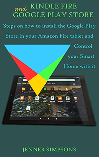 KINDLE FIRE AND GOOGLE PLAY STORE: Steps on how to install the Google Play Store in your Amazon Fire tablet and Control your Smart Home with it (English Edition)