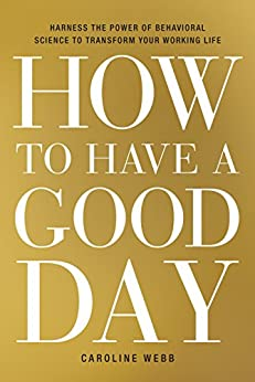 How to Have a Good Day: Harness the Power of Behavioral Science to Transform Your Working Life (English Edition) par [Caroline Webb]