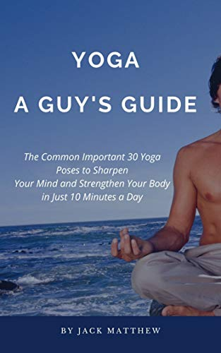 Yoga: A Guy's Guide: The Common Important 30 Yoga Poses to Sharpen Your Mind and Strengthen Your Body in Just 10 Minutes a Day