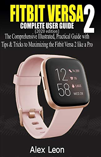 FITBIT VERSA 2 COMPLETE USER GUIDE (2020 Edition): The Comprehensive Illustrated, Practical Guide with Tips & Tricks to Maximizing the Fitbit Versa 2 fitness tracking devices like a Pro