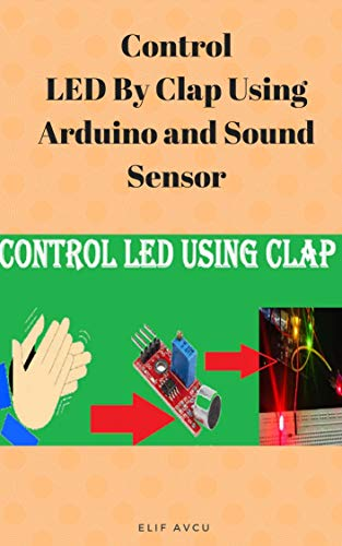 Control LED By Clap Using Arduino and Sound Sensor (English Edition)