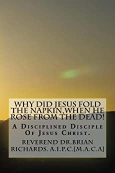 Why Did Jesus Fold The Napkin,When He Rose From The Dead! (Who Is A Disciplined Disciple Of The Lord Jesus Christ Book 1) by [Brian Richards]