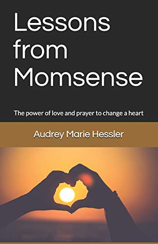Lessons from Momsense: The Power of Prayer and Love to Change a Heart, a Baby Boomer's Journey Back to Faith: (Volume 1)