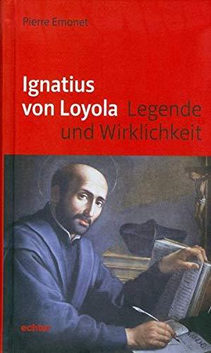 Ignatius von Loyola: Legende und Wirklichkeit