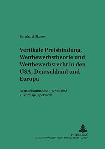 Vertikale Preisbindung, Wettbewerbstheorie und Wettbewerbsrecht in den USA, Deutschland und Europa: Bestandsaufnahmen, Kritik und Zukunftsperspektiven ... zum Privat- und Wirtschaftsrecht, Band 14)