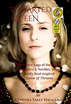 """THWARTED QUEEN: The Entire Saga, about the Yorks, Lancasters, and Nevilles, whose family feud inspired """"Game of Thrones"""" by [Cynthia Sally Haggard]"""