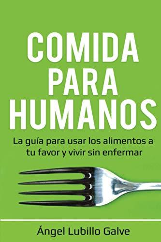 Comida Para Humanos: La guía para usar los alimentos a tu favor y vivir sin enfermar