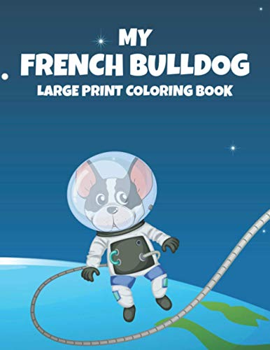 My French Bulldog Large Print Coloring Book: Lovely French Bulldog Illustrations To Color, Coloring Pages For Dog Lovers With Large Print Designs