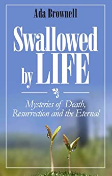 Swallowed by Life: Mysteries of Death, Resurrection and the Eternal by [Ada Brownell]