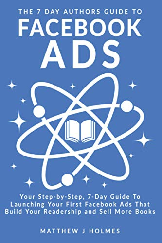 The 7 Day Authors Guide To Facebook Ads: Your Step-by-Step 7-Day Guide To Launching Your First Facebook Ads That Build Your Readership and Sell More Books