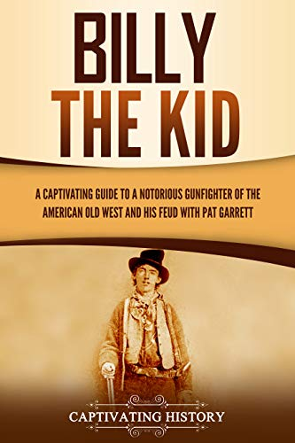 Billy the Kid: A Captivating Guide to a Notorious Gunfighter of the American Old West and His Feud with Pat Garrett (English Edition)