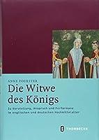 Die Witwe Des Konigs: Zu Vorstellung, Anspruch Und Performanz Im Englischen Und Deutschen Hochmittelalter (Mittelalter-forschungen)