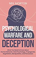 Psychological Warfare and Deception: What You Need to Know about Human Behavior, Dark Psychology, Propaganda, Negotiation, Manipulation, and Persuasion