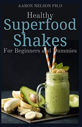HEALTHY SUPERFOOD SHAKES FOR BEGINNERS AND DUMMIES: DELICIOUS AND ASTONISHING RECIPES FOR EVERYDAY HEALTH