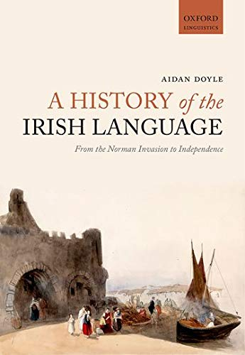 A History of the Irish Language: From the Norman Invasion to Independence (Oxford Linguistics)