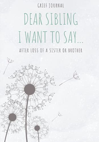 Compare Textbook Prices for Dear Sibling, I Want To Say ...: Grief Journal   Healing After Loss of a Sister or Brother The Therapeutic Writing for Dealing With Grief That Comes With the death of Sibling  ISBN 9798578005312 by Bando Press, S.H