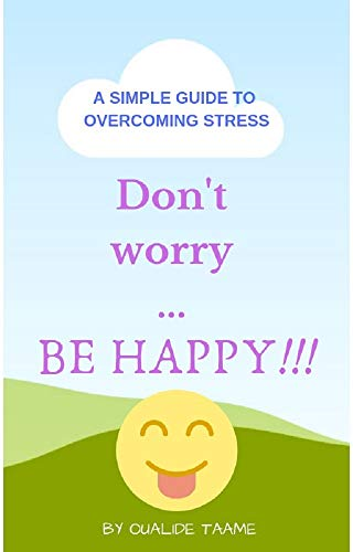 Don't worry ... BE HAPPY!!!: A SIMPLE GUIDE TO OVERCOMING STRESS (English Edition)