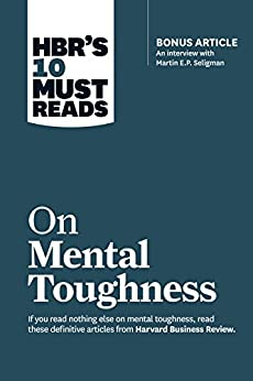 """HBR's 10 Must Reads on Mental Toughness (with bonus interview """"Post-Traumatic Growth and Building Resilience"""" with Martin Seligman) (HBR's 10 Must Reads) by [Harvard Business Review, Martin E.P. Seligman, Tony Schwartz, Warren G. Bennis, Robert J. Thomas]"""